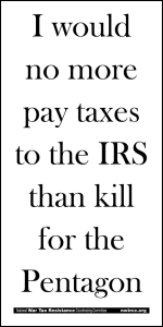 I would no more pay taxes to the IRS than kill for the Pentagon